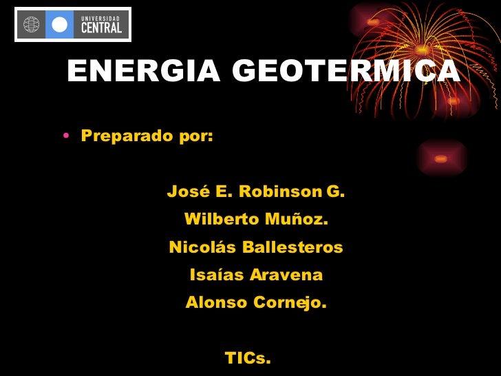 ENERGIA GEOTERMICA <ul><li>Preparado por: </li></ul><ul><li>José E. Robinson G. </li></ul><ul><li>Wilberto Muñoz. </li></u...
