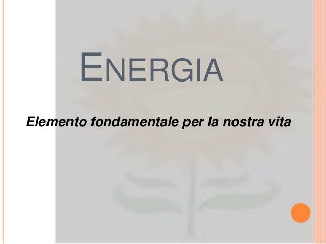 ENERGIAElemento fondamentale per la nostra vita