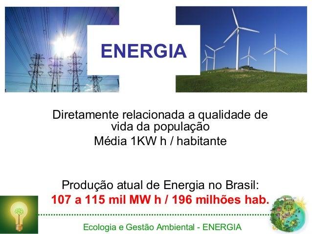 Ecologia e Gestão Ambiental - ENERGIA ENERGIA Diretamente relacionada a qualidade de vida da população Média 1KW h / habit...