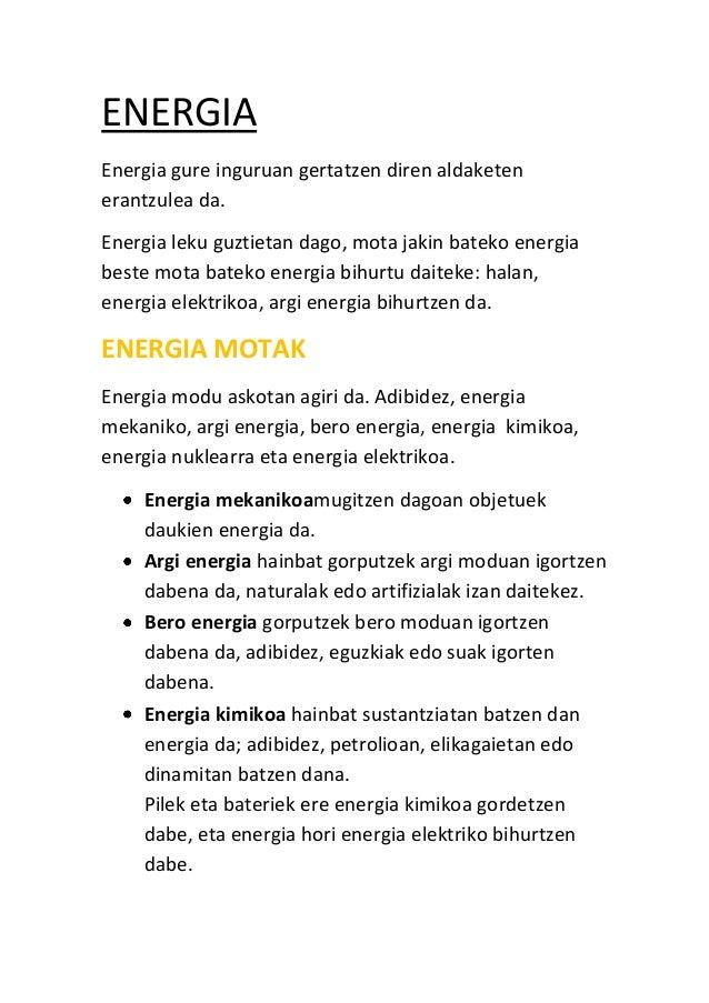 ENERGIA Energia gure inguruan gertatzen diren aldaketen erantzulea da. Energia leku guztietan dago, mota jakin bateko ener...