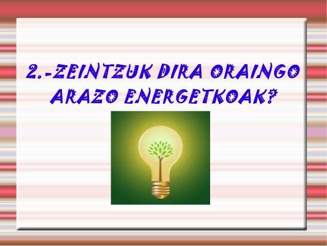 2.-ZEINTZUK DIRA ORAINGO ARAZO ENERGETKOAK?