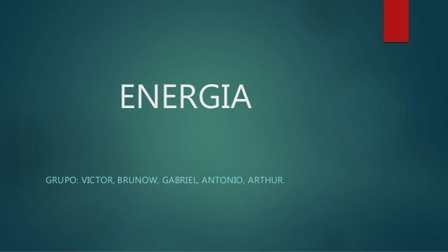 ENERGIA GRUPO: VICTOR, BRUNOW, GABRIEL, ANTONIO, ARTHUR.
