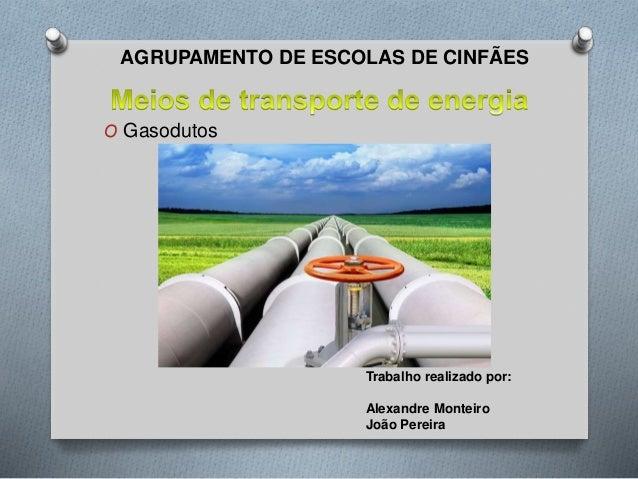 AGRUPAMENTO DE ESCOLAS DE CINFÃES  O Gasodutos  Trabalho realizado por:  Alexandre Monteiro  João Pereira