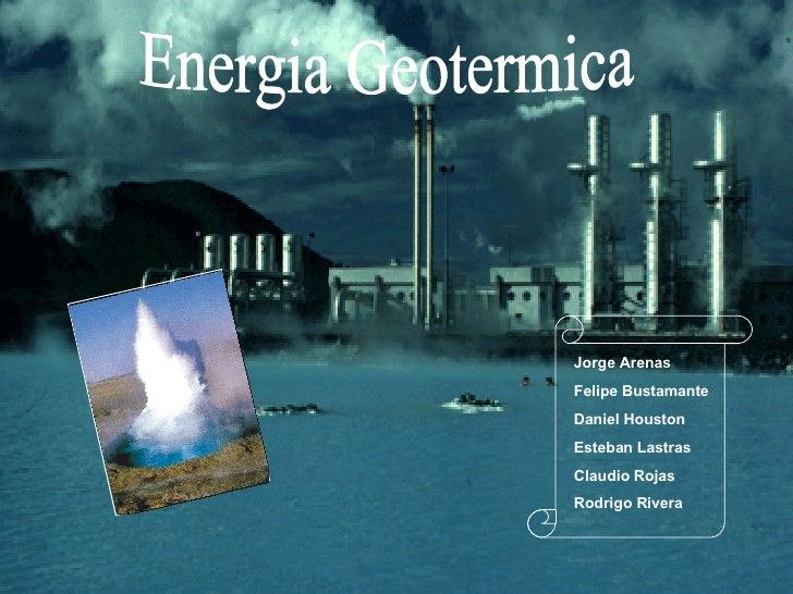 Energia Geotermica Jorge Arenas Felipe Bustamante Daniel Houston Esteban Lastras Claudio Rojas Rodrigo Rivera