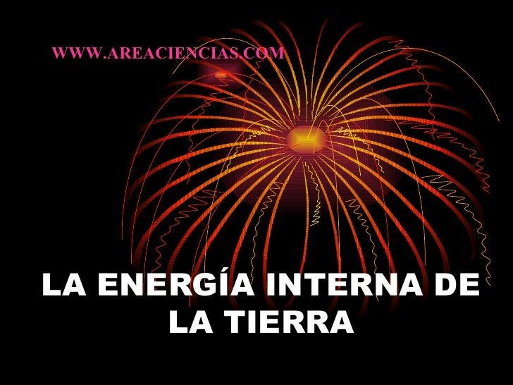 LA ENERGÍA INTERNA DE LA TIERRA WWW.AREACIENCIAS.COM