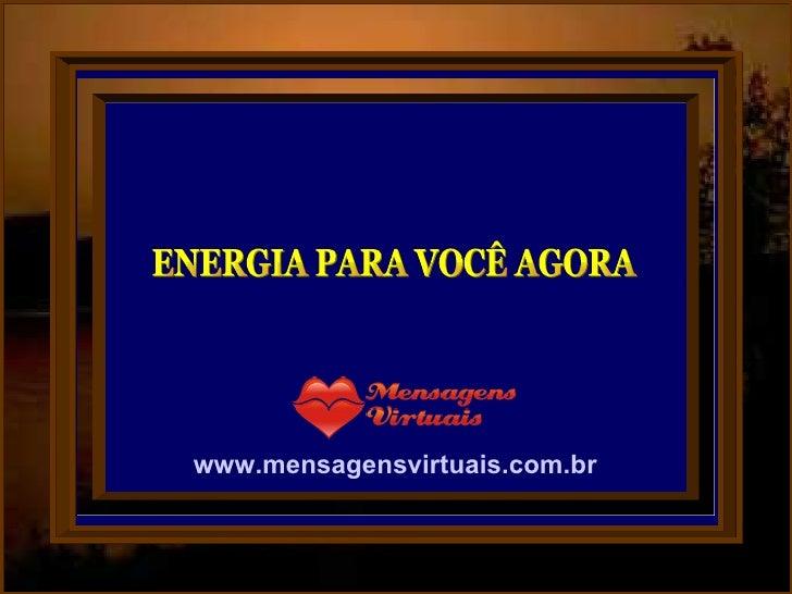 ENERGIA PARA VOCÊ AGORA www.mensagensvirtuais.com.br