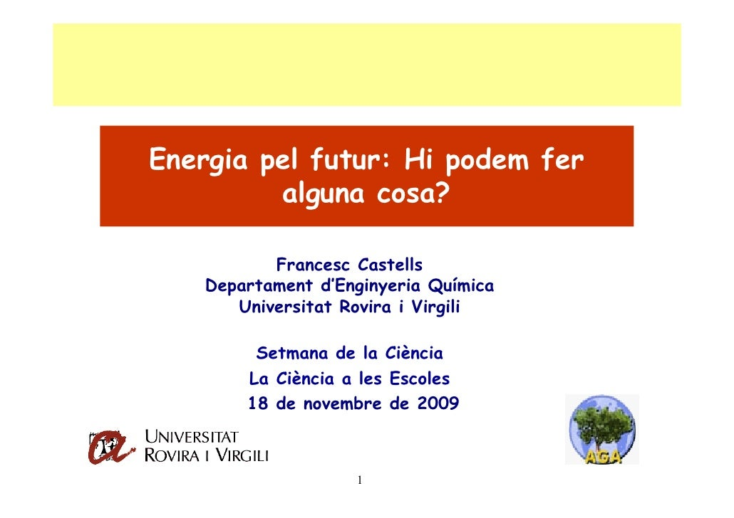 Energia pel futur: Hi podem fer          alguna cosa?            Francesc Castells    Departament d'Enginyeria Química    ...