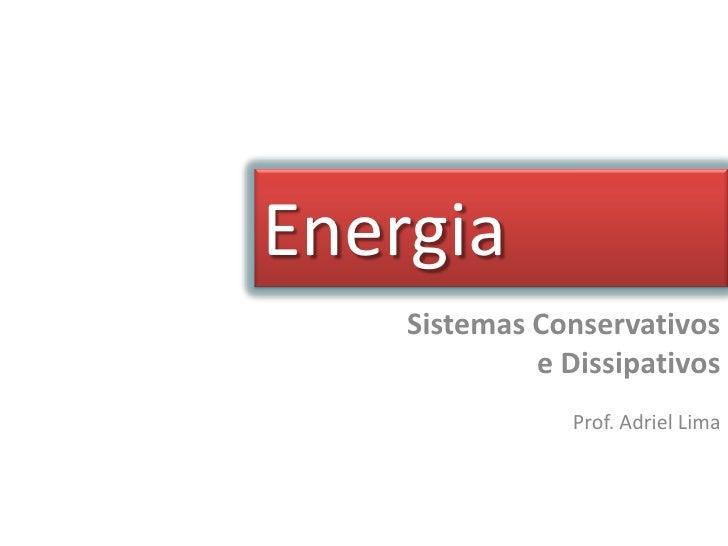Energia    Sistemas Conservativos             e Dissipativos                Prof. Adriel Lima