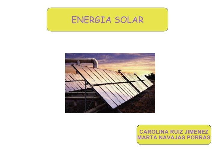 ENERGIA SOLAR CAROLINA RUIZ JIMENEZ MARTA NAVAJAS PORRAS ENERGIA SOLAR
