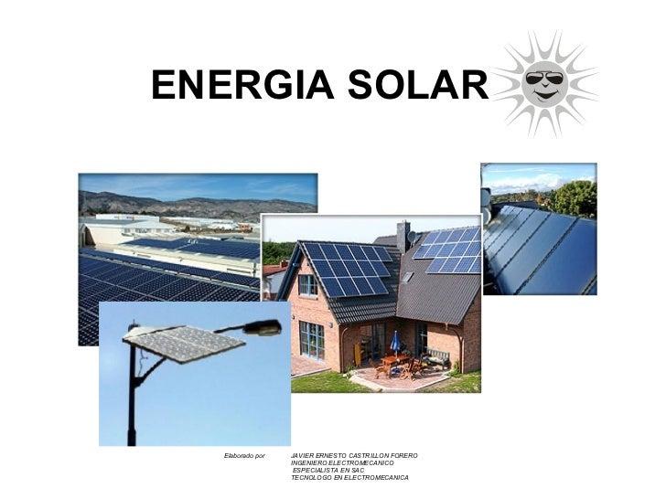 ENERGIA SOLAR Elaborado por  JAVIER ERNESTO CASTRILLON FORERO INGENIERO ELECTROMECANICO   ESPECIALISTA EN SAC TECNOLOGO EN...
