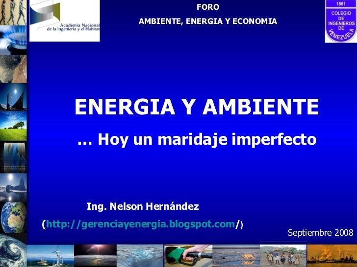 ENERGIA Y AMBIENTE …  Hoy un maridaje imperfecto FORO AMBIENTE, ENERGIA Y ECONOMIA Ing. Nelson Hernández ( http:// gerenci...
