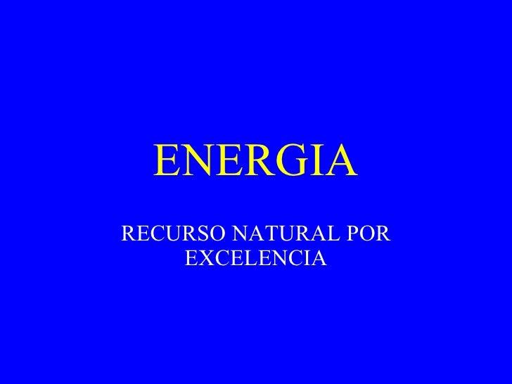 ENERGIA RECURSO NATURAL POR EXCELENCIA