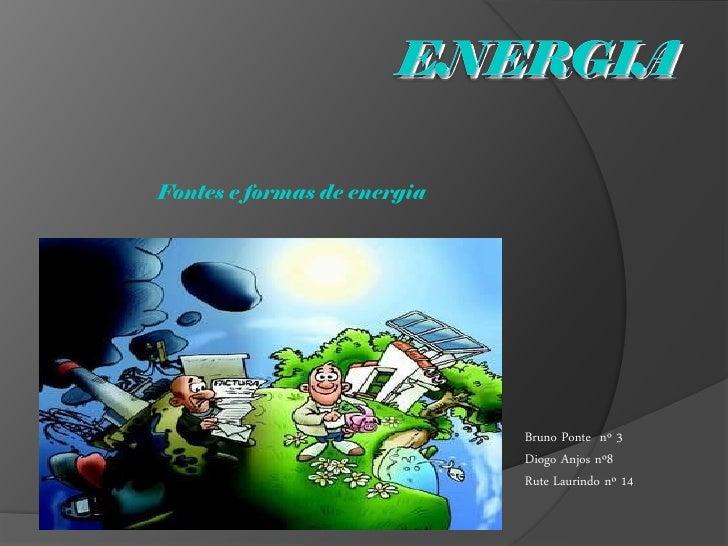 Fontes e formas de energia                                  Bruno Ponte nº 3                              Diogo Anjos nº8 ...