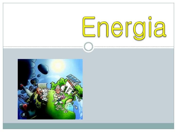 O que é a Energia?    A energia é tudo o que produz ou pode  produzir acção, podendo por isso tomar as  mais variadas for...