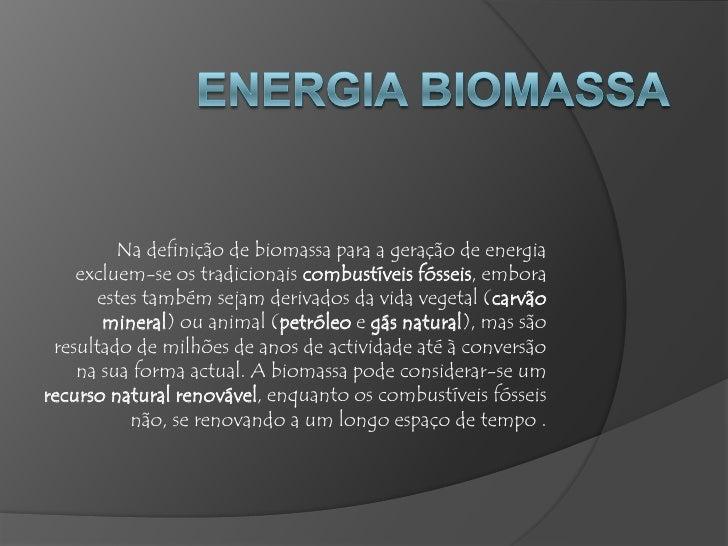Na definição de biomassa para a geração de energia    excluem-se os tradicionais combustíveis fósseis, embora      estes t...