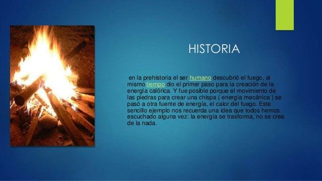 HISTORIA  en la prehistoria el ser humano descubrió el fuego, al  mismo tiempo dio el primer paso para la creación de la  ...