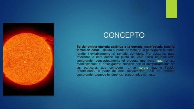 CONCEPTO  Se denomina energía calórica a la energía manifestada bajo la  forma de calor. , desde el punto de vista de la p...
