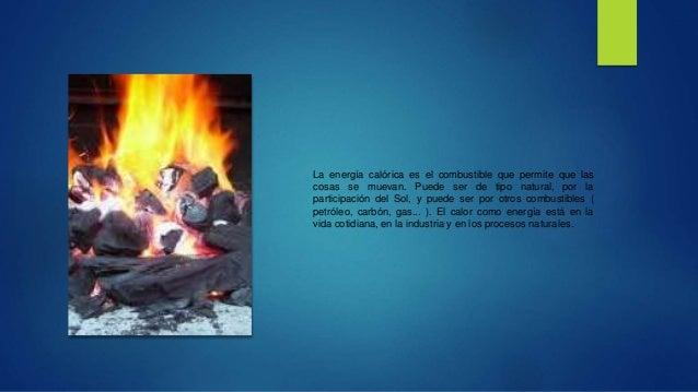 La energía calórica es el combustible que permite que las  cosas se muevan. Puede ser de tipo natural, por la  participaci...