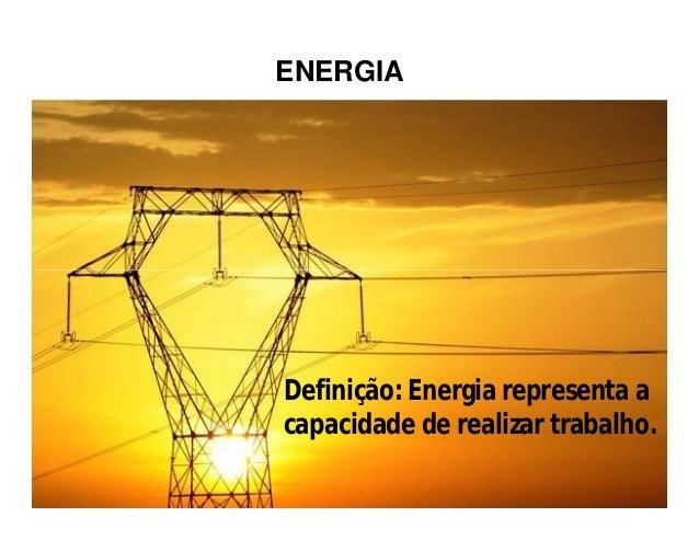 ENERGIA Definição: Energia representa a capacidade de realizar trabalho.
