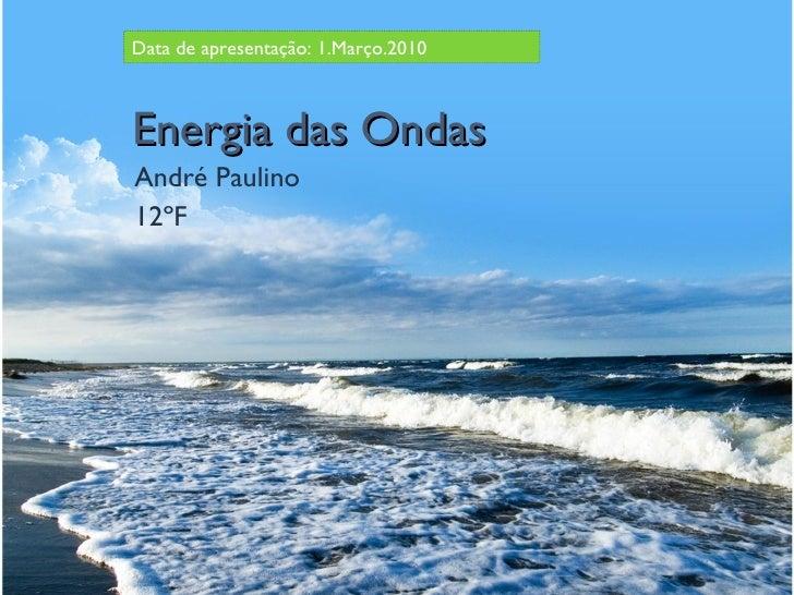 Energia das Ondas André Paulino 12ºF Data de apresentação: 1.Março.2010