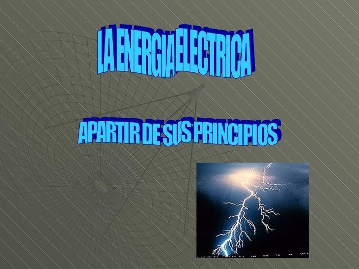 LA ENERGIA ELECTRICA APARTIR DE SUS PRINCIPIOS