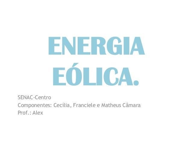 ENERGIA           EÓLICA.SENAC-CentroComponentes: Cecília, Franciele e Matheus CâmaraProf.: Alex