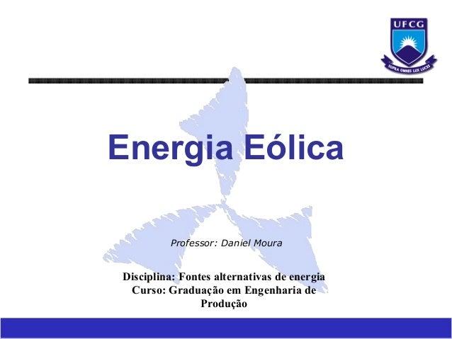 Energia Eólica         Professor: Daniel MouraDisciplina: Fontes alternativas de energia Curso: Graduação em Engenharia de...