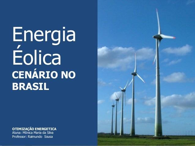 Energia Éolica CENÁRIO NO BRASIL OTIMIZAÇÃO ENERGETICA Aluna: Mônica Maria da Silva Professor: Raimundo Sousa