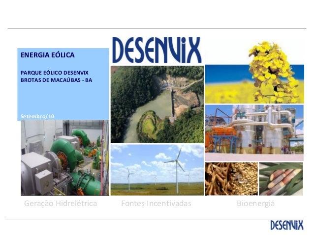 ENERGIA EÓLICA PARQUE EÓLICO DESENVIX BROTAS DE MACAÚBAS - BA Setembro/10 Abril 2009 Geração Hidrelétrica Fontes Incentiva...