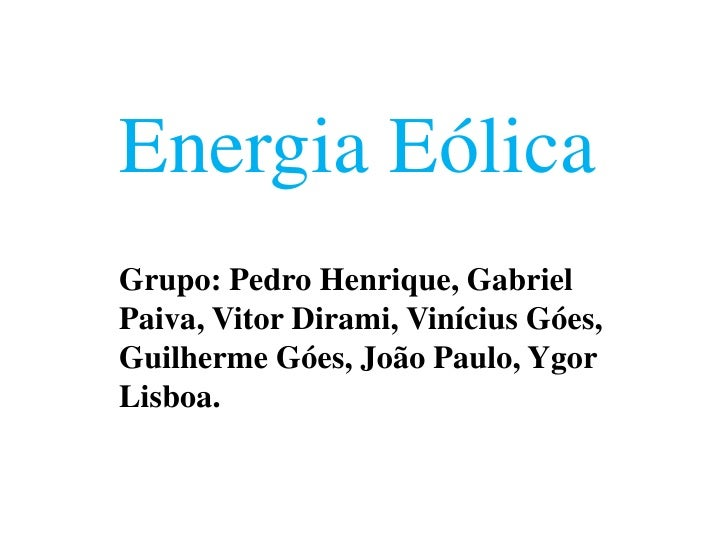 Energia EólicaGrupo: Pedro Henrique, GabrielPaiva, Vitor Dirami, Vinícius Góes,Guilherme Góes, João Paulo, YgorLisboa.