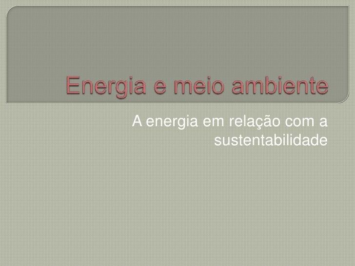 Energia e meio ambiente<br />A energia em relação com a  sustentabilidade<br />