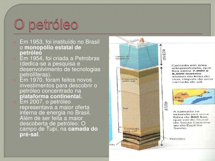 O petróleo<br />Em 1953, foi instituído no Brasil o monopólio estatal de petróleo <br />Em 1954, foi criada a Petrobras (d...