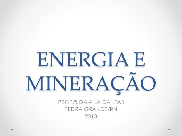 ENERGIA E  MINERAÇÃO  PROF.ª: DAIANA DANTAS  PEDRA GRANDE/RN  2013