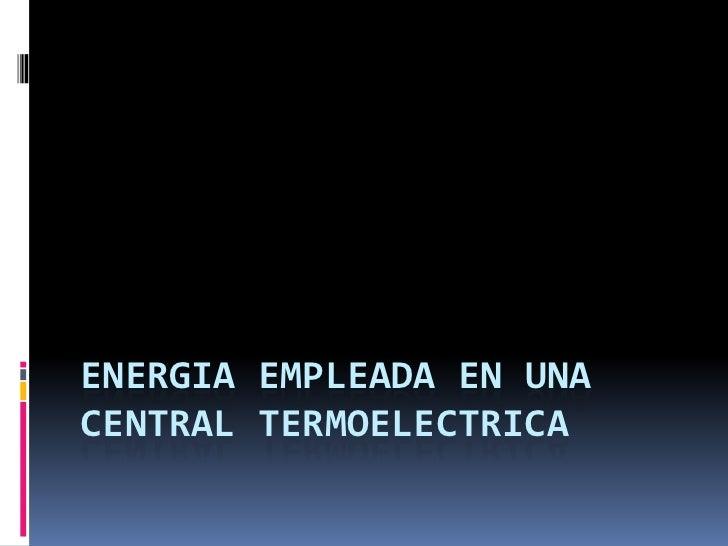 ENERGIA EMPLEADA EN UNACENTRAL TERMOELECTRICA