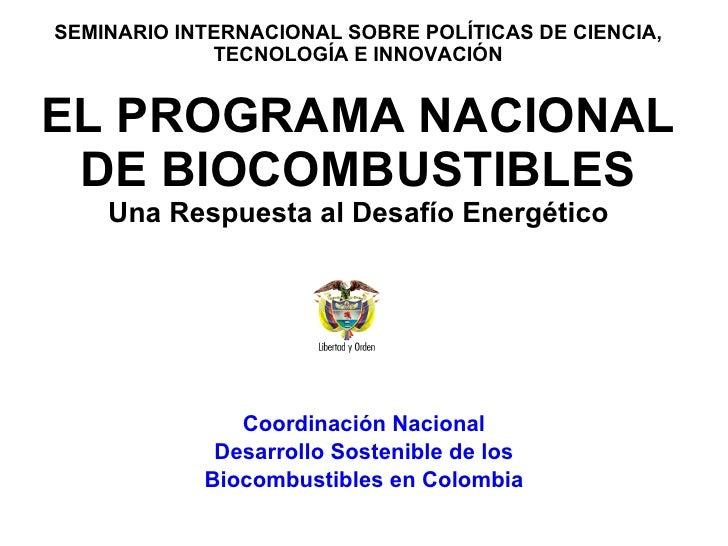 SEMINARIO INTERNACIONAL SOBRE POLÍTICAS DE CIENCIA, TECNOLOGÍA E INNOVACIÓN   EL PROGRAMA NACIONAL DE BIOCOMBUSTIBLES Una ...