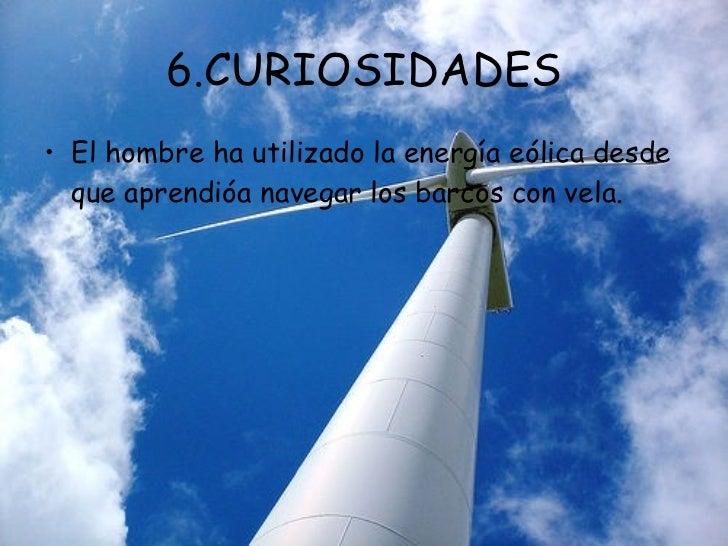 6.CURIOSIDADES <ul><li>El hombre ha utilizado la energía eólica desde que aprendióa navegar los barcos con vela. </li></ul>