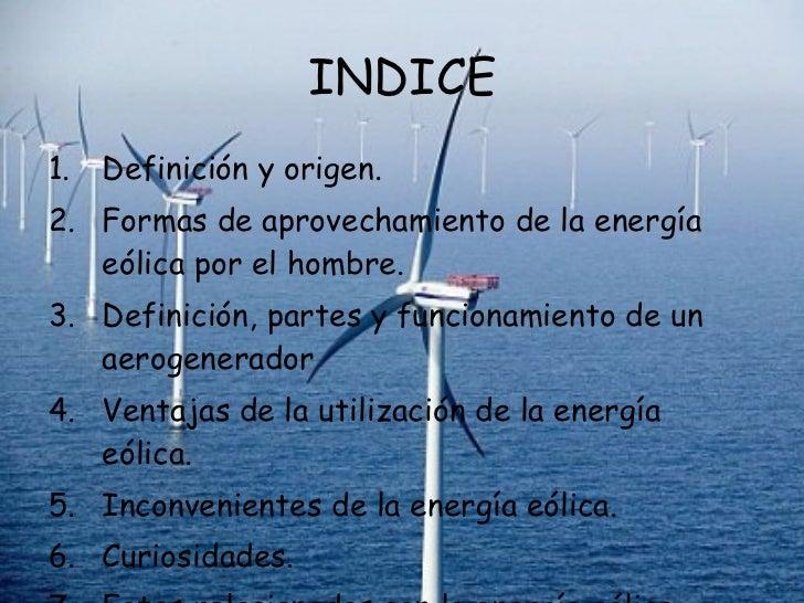 INDICE <ul><li>Definición y origen. </li></ul><ul><li>Formas de aprovechamiento de la energía eólica por el hombre. </li><...