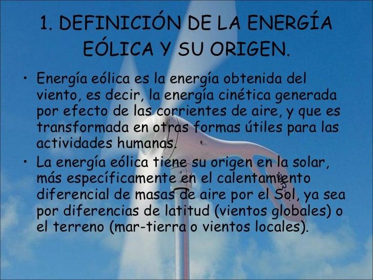 1. DEFINICIÓN DE LA ENERGÍA EÓLICA Y SU ORIGEN. <ul><li>Energía eólica es la energía obtenida del viento, es decir, la ene...