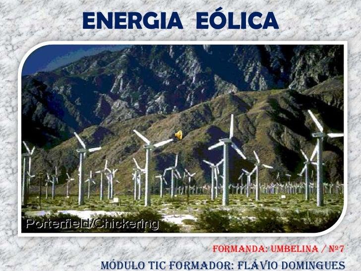 ENERGIA  EÓLICA<br />FORMANDA: UMBELINA / Nº7<br />MóDULO TIC FORMADOR: FLÁVIO DOMINGUES<br />