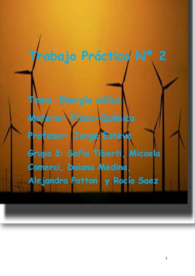 1 Trabajo Práctico Nº 2 Tema: Energía eólica Materia: Físico-Química Profesor: Jorge Esteve Grupo 3: Sofía Tiberti, Micael...