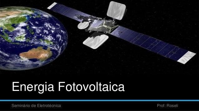 Energia Fotovoltaica Seminário de Eletrotécnica Prof: Roseli