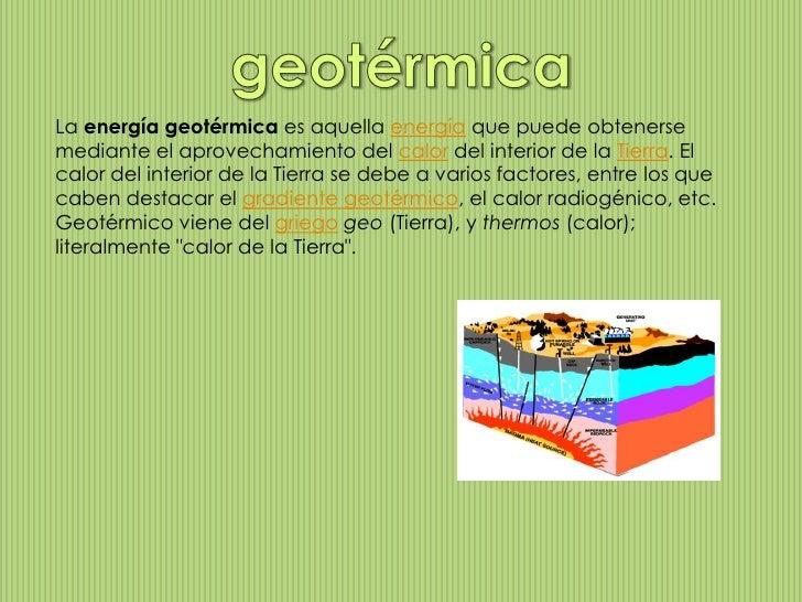La energía geotérmica es aquella energía que puede obtenersemediante el aprovechamiento del calor del interior de la Tierr...