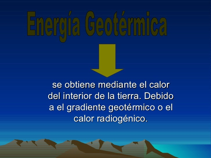 se obtiene mediante el calor del interior de la tierra. Debido a el gradiente geotérmico o el calor radiogénico. Energía G...