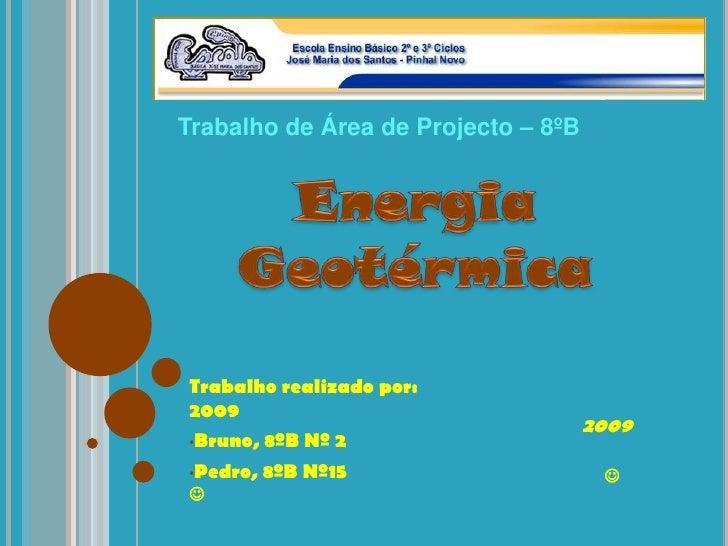 Trabalho de Área de Projecto – 8ºB<br />Energia Geotérmica<br />Trabalho realizado por:                                   ...