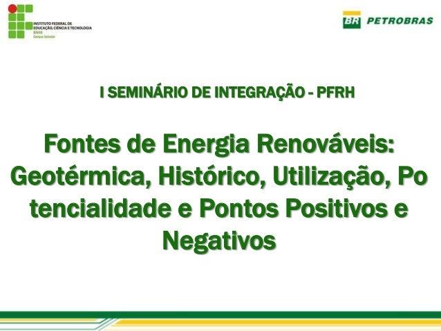 I SEMINÁRIO DE INTEGRAÇÃO - PFRH  Fontes de Energia Renováveis:Geotérmica, Histórico, Utilização, Po tencialidade e Pontos...