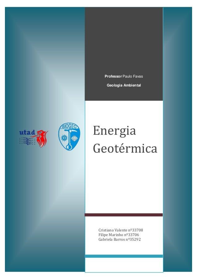 Professor Paulo Favas Geologia Ambiental  Energia Geotérmica  Cristiana Valente nº33708 Filipe Marinho nº33706 Gabriela Ba...