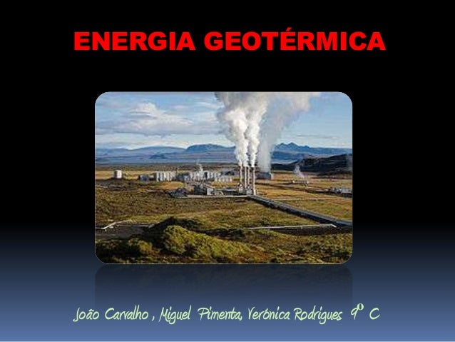 ENERGIA GEOTÉRMICAJoão Carvalho , Miguel Pimenta, Verónica Rodrigues 9º C