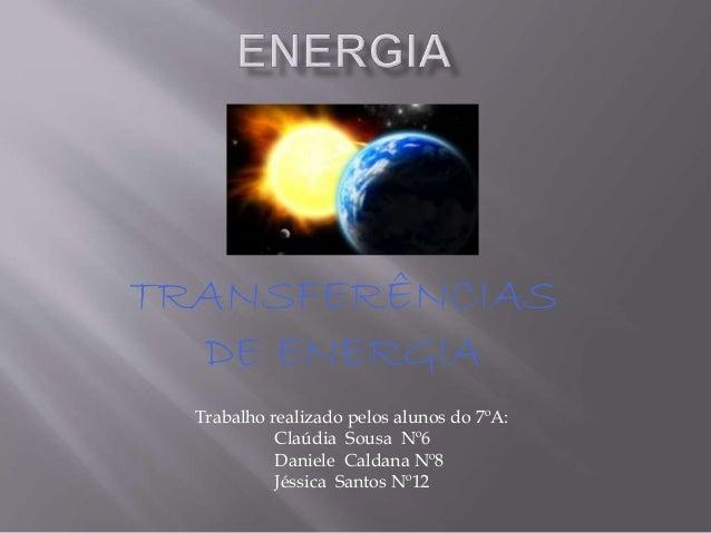 TRANSFERÊNCIAS DE ENERGIA Trabalho realizado pelos alunos do 7ºA: Claúdia Sousa Nº6 Daniele Caldana Nº8 Jéssica Santos Nº12