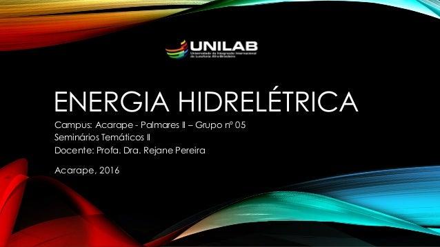 ENERGIA HIDRELÉTRICA Campus: Acarape - Palmares II – Grupo nº 05 Seminários Temáticos II Docente: Profa. Dra. Rejane Perei...
