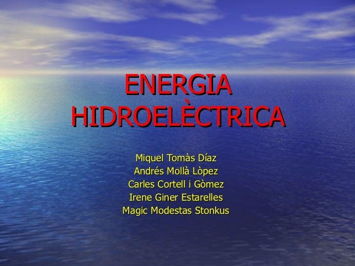 ENERGIA HIDROELÈCTRICA Miquel Tomàs Díaz Andrés Mollà Lòpez Carles Cortell i Gòmez Irene Giner Estarelles Magic Modestas S...